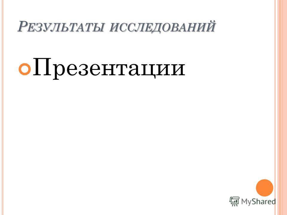 Р ЕЗУЛЬТАТЫ ИССЛЕДОВАНИЙ Презентации