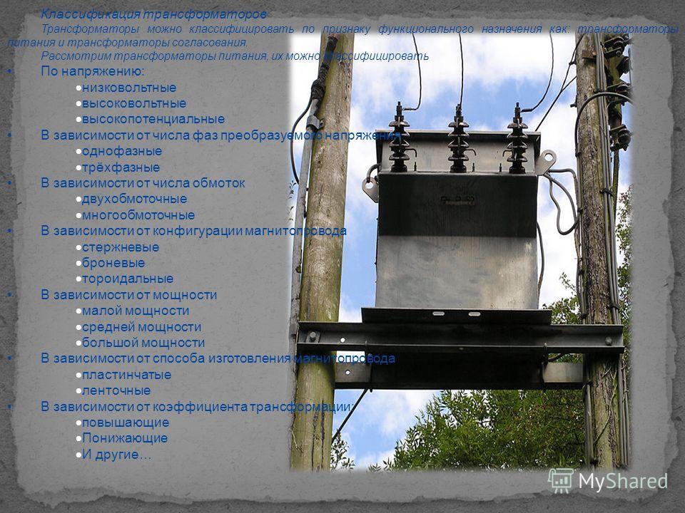Классификация трансформаторов Трансформаторы можно классифицировать по признаку функционального назначения как: трансформаторы питания и трансформаторы согласования. Рассмотрим трансформаторы питания, их можно классифицировать По напряжению: низковол