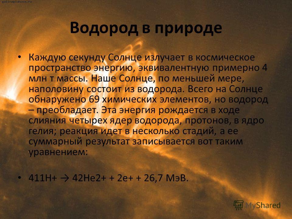 Водород в природе Каждую секунду Солнце излучает в космическое пространство энергию, эквивалентную примерно 4 млн т массы. Наше Солнце, по меньшей мере, наполовину состоит из водорода. Всего на Солнце обнаружено 69 химических элементов, но водород –