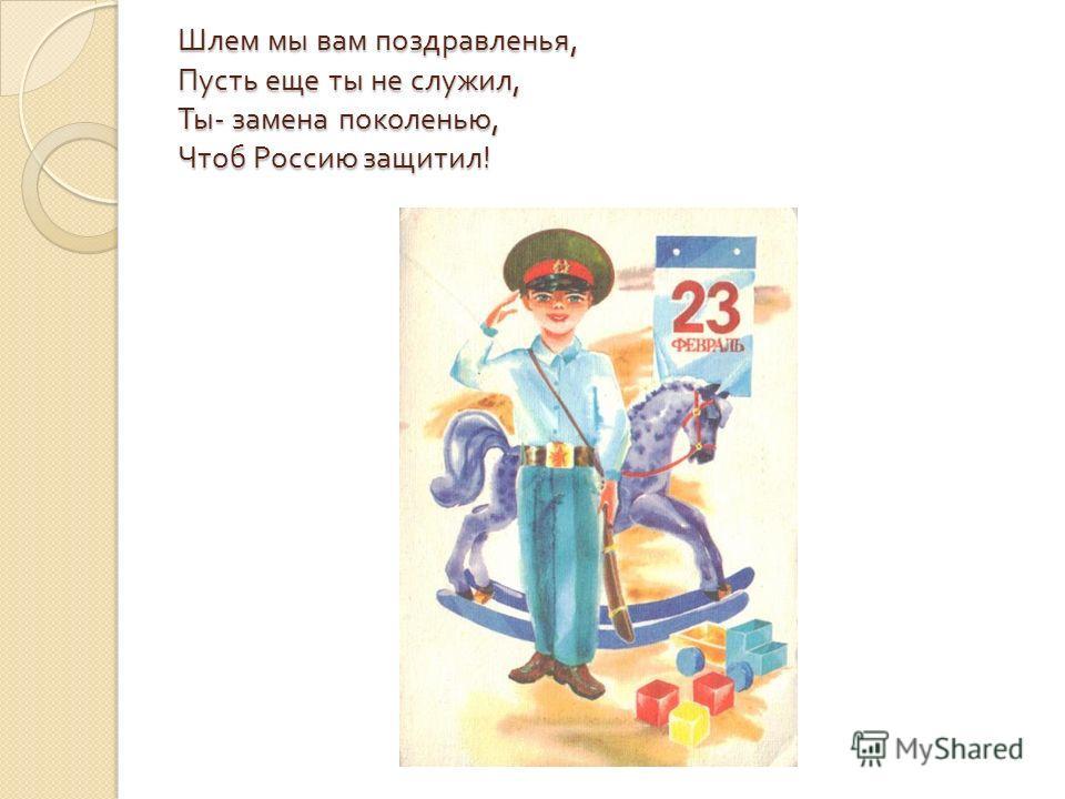 Шлем мы вам поздравленья, Пусть еще ты не служил, Ты - замена поколенью, Чтоб Россию защитил !