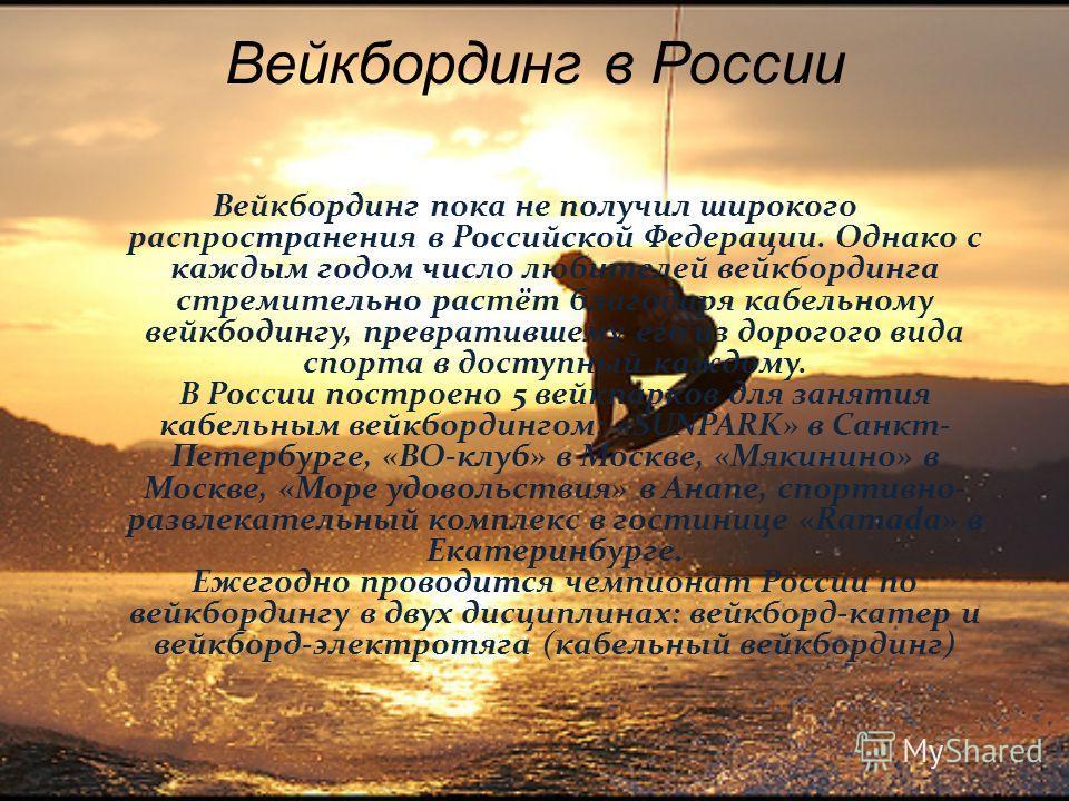 Вейкбординг в России Вейкбординг пока не получил широкого распространения в Российской Федерации. Однако с каждым годом число любителей вейкбординга стремительно растёт благодаря кабельному вейкбодингу, превратившему его из дорогого вида спорта в дос