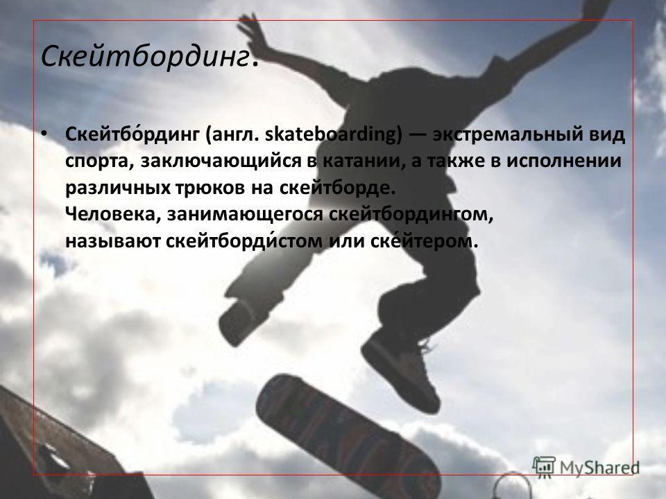 Скейтбординг. Скейтбо́рдинг (англ. skateboarding) экстремальный вид спорта, заключающийся в катании, а также в исполнении различных трюков на скейтборде. Человека, занимающегося скейтбордингом, называют скейтборди́стом или ске́йтером.