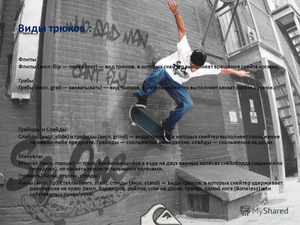 Виды трюков : Флипы Флипы (англ. flip переворот) вид трюков, в которых скейтер выполняет вращение скейта ногами. Грэбы Грэбы (англ. grab захватывать) вид трюков, в которых скейтер выполняет захват скейта руками. Грайнды и Слайды Слайды (англ. slide)