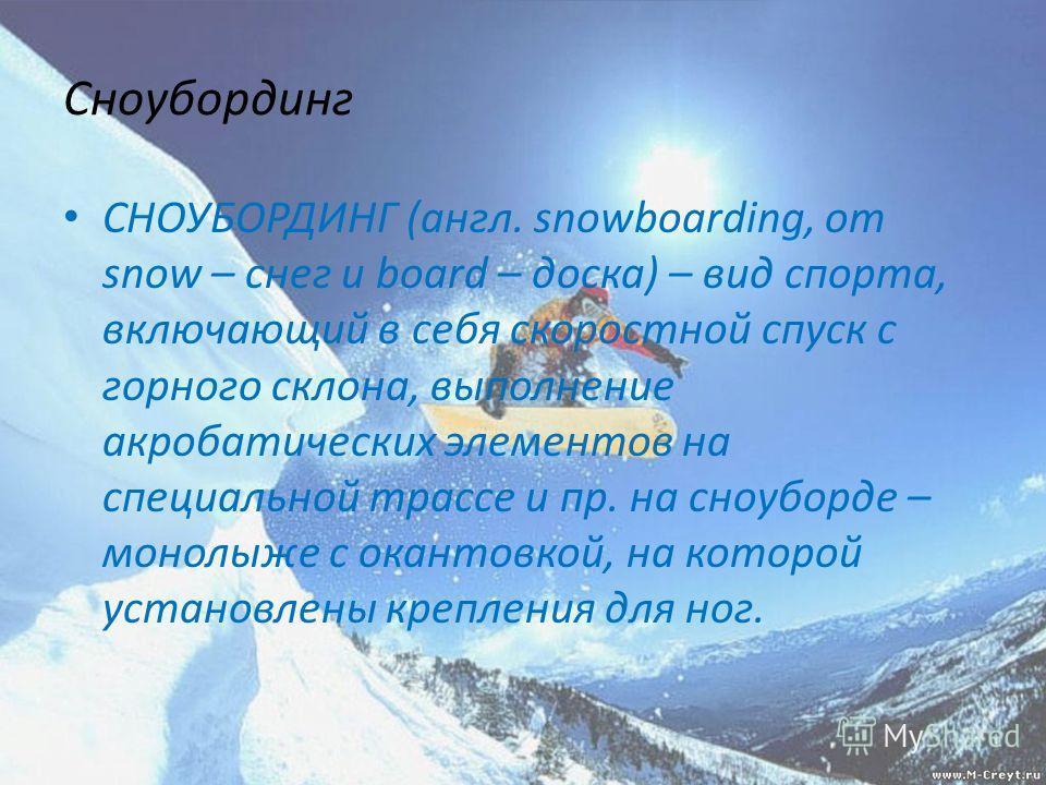 Сноубординг СНОУБОРДИНГ (англ. snowboarding, от snow – снег и board – доска) – вид спорта, включающий в себя скоростной спуск с горного склона, выполнение акробатических элементов на специальной трассе и пр. на сноуборде – монолыже с окантовкой, на к
