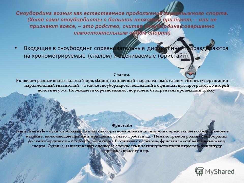Сноубординг возник как естественное продолжение горнолыжного спорта. (Хотя сами сноубордисты с большой неохотой признают, – или не признают вовсе, – это родство, считая сноубординг совершенно самостоятельным видом спорта) Входящие в сноубординг сорев