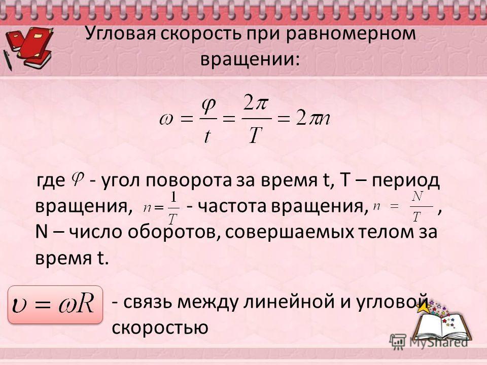 Угловая скорость при равномерном вращении: где - угол поворота за время t, T – период вращения, - частота вращения,, N – число оборотов, совершаемых телом за время t. - связь между линейной и угловой скоростью