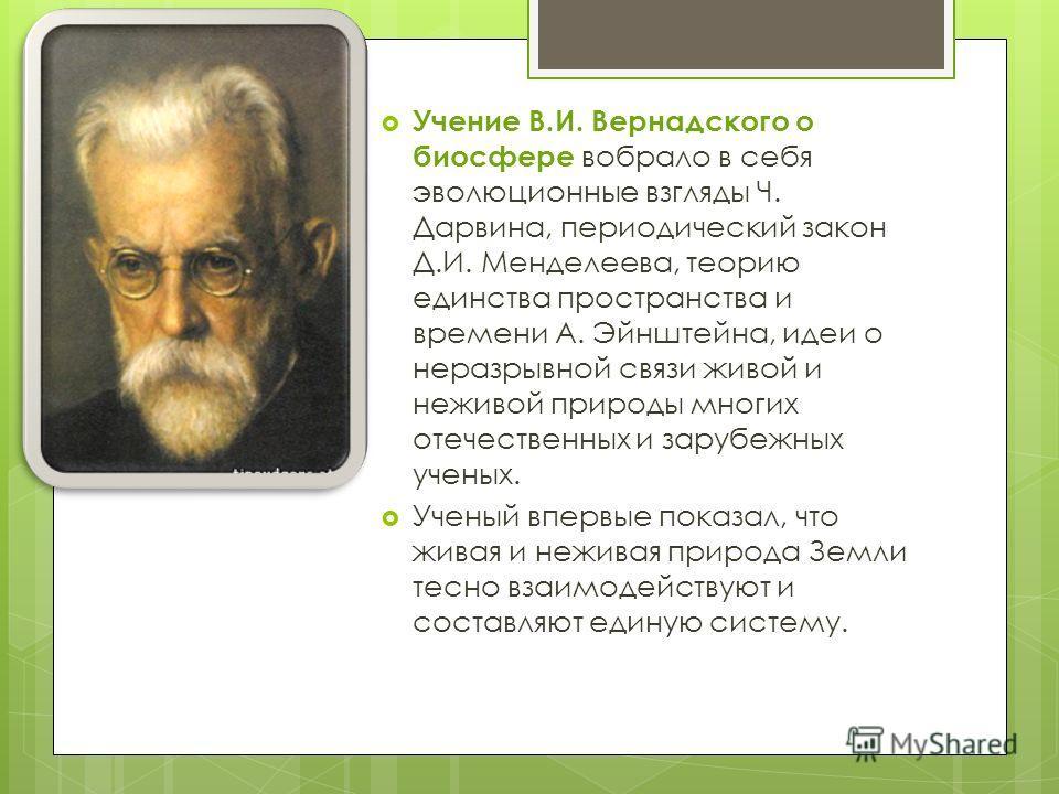 Учение В.И. Вернадского о биосфере вобрало в себя эволюционные взгляды Ч. Дарвина, периодический закон Д.И. Менделеева, теорию единства пространства и времени А. Эйнштейна, идеи о неразрывной связи живой и неживой природы многих отечественных и заруб