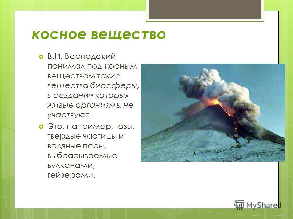 косное вещество В.И. Вернадский понимал под косным веществом такие вещества биосферы, в создании которых живые организмы не участвуют. Это, например, газы, твердые частицы и водяные пары, выбрасываемые вулканами, гейзерами.