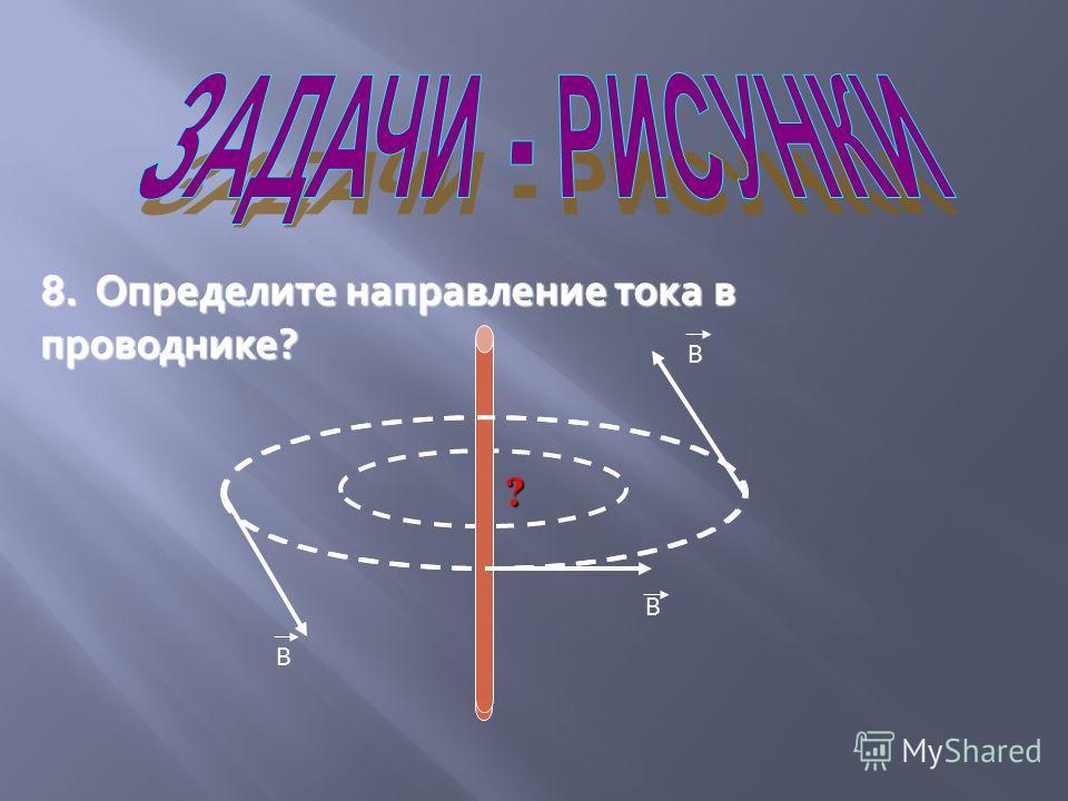 8. Определите направление тока в проводнике? В В В I ?