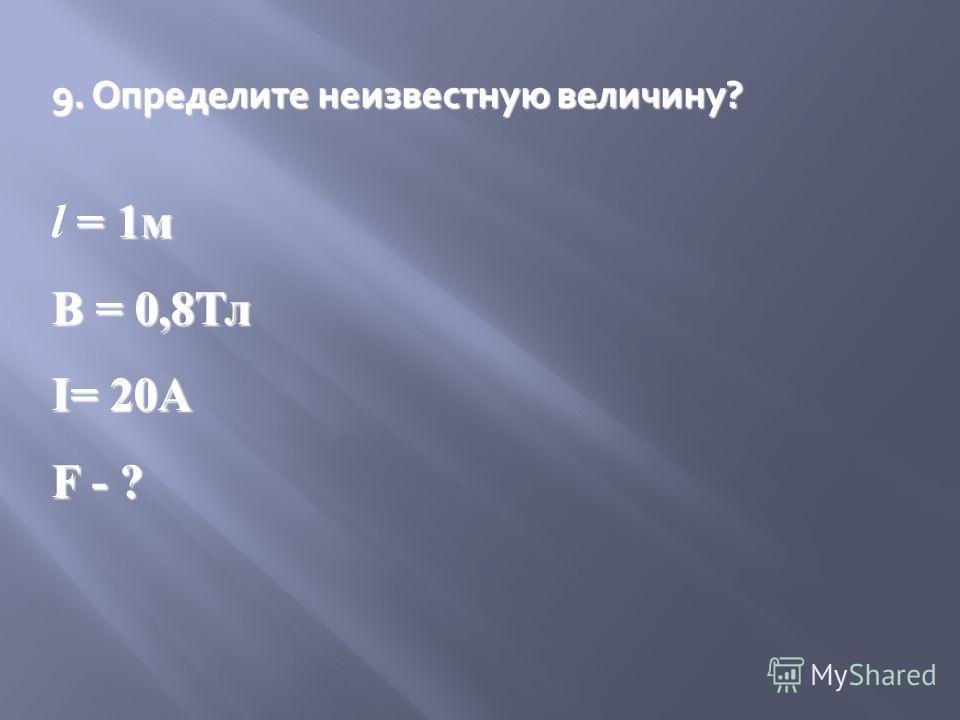 9. Определите неизвестную величину? = 1м l = 1м В = 0,8Тл I= 20A F - ?