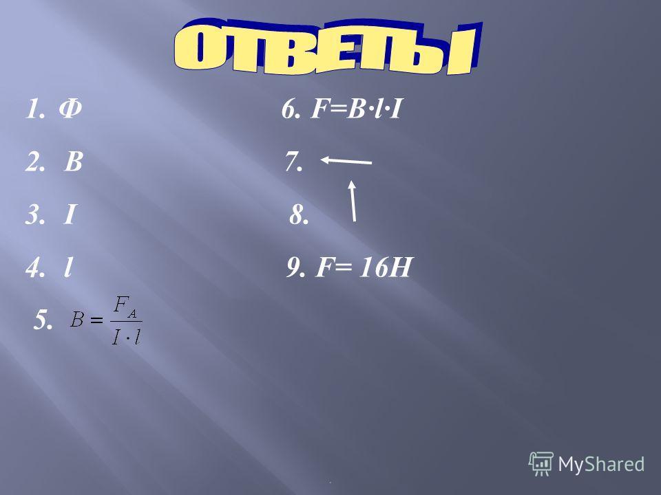 . 1. Ф 6. F=BlI 2. В 7. 3. I 8. 4. l 9. F= 16H 5.