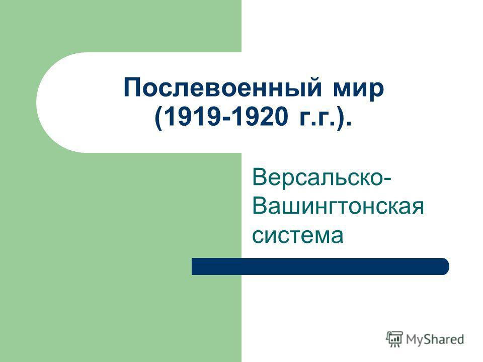 Послевоенный мир (1919-1920 г.г.). Версальско- Вашингтонская система