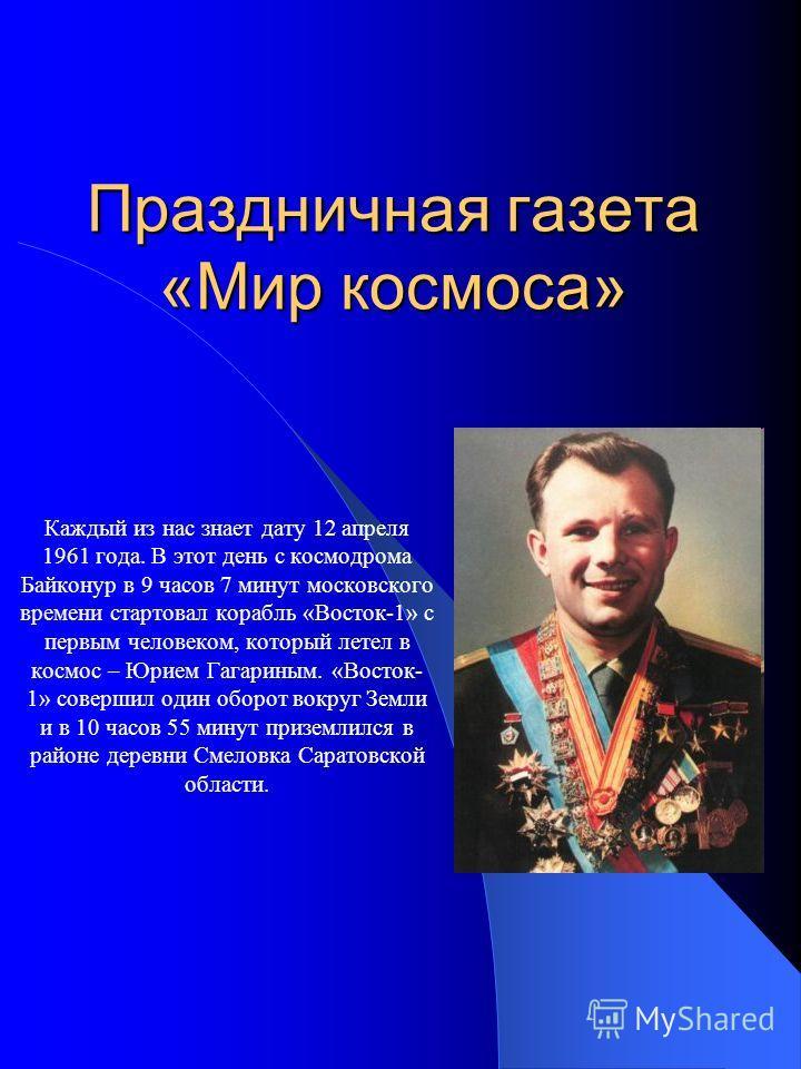 Праздничная газета «Мир космоса» Каждый из нас знает дату 12 апреля 1961 года. В этот день с космодрома Байконур в 9 часов 7 минут московского времени стартовал корабль «Восток-1» с первым человеком, который летел в космос – Юрием Гагариным. «Восток-
