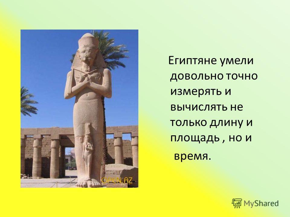 Египтяне умели довольно точно измерять и вычислять не только длину и площадь, но и время.