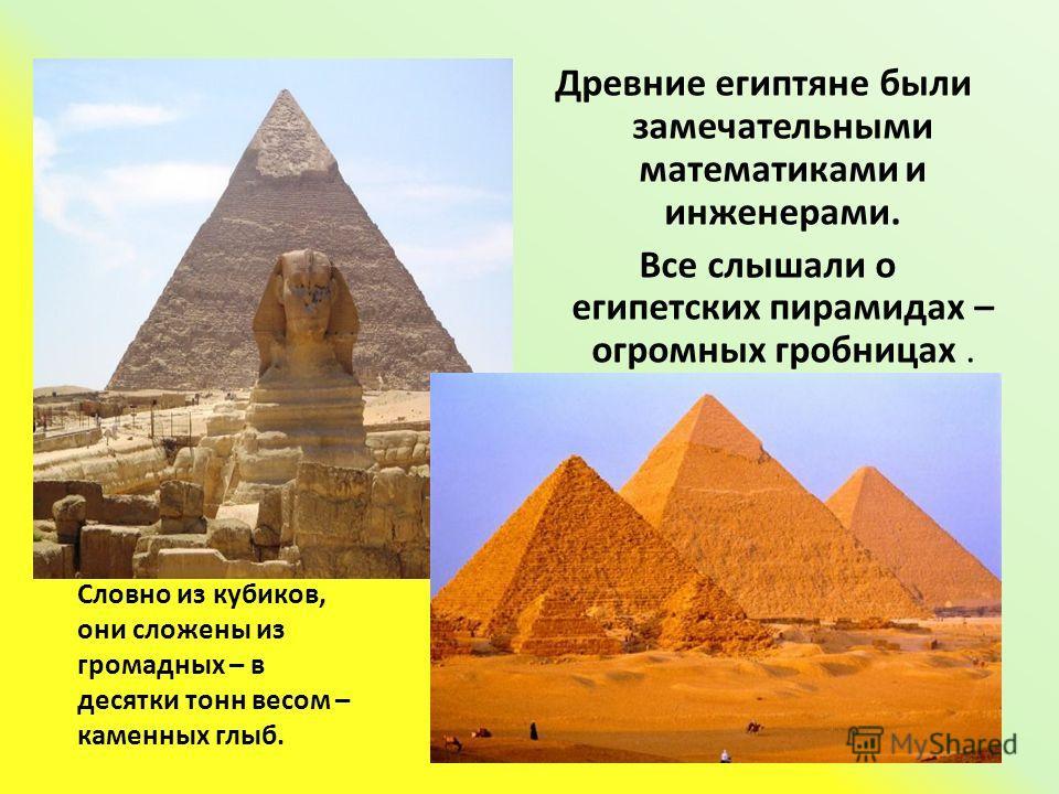 Древние египтяне были замечательными математиками и инженерами. Все слышали о египетских пирамидах – огромных гробницах. Словно из кубиков, они сложены из громадных – в десятки тонн весом – каменных глыб.
