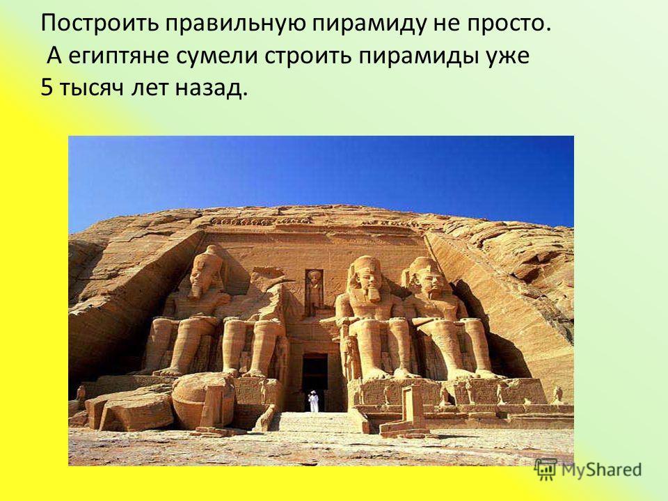 Построить правильную пирамиду не просто. А египтяне сумели строить пирамиды уже 5 тысяч лет назад.