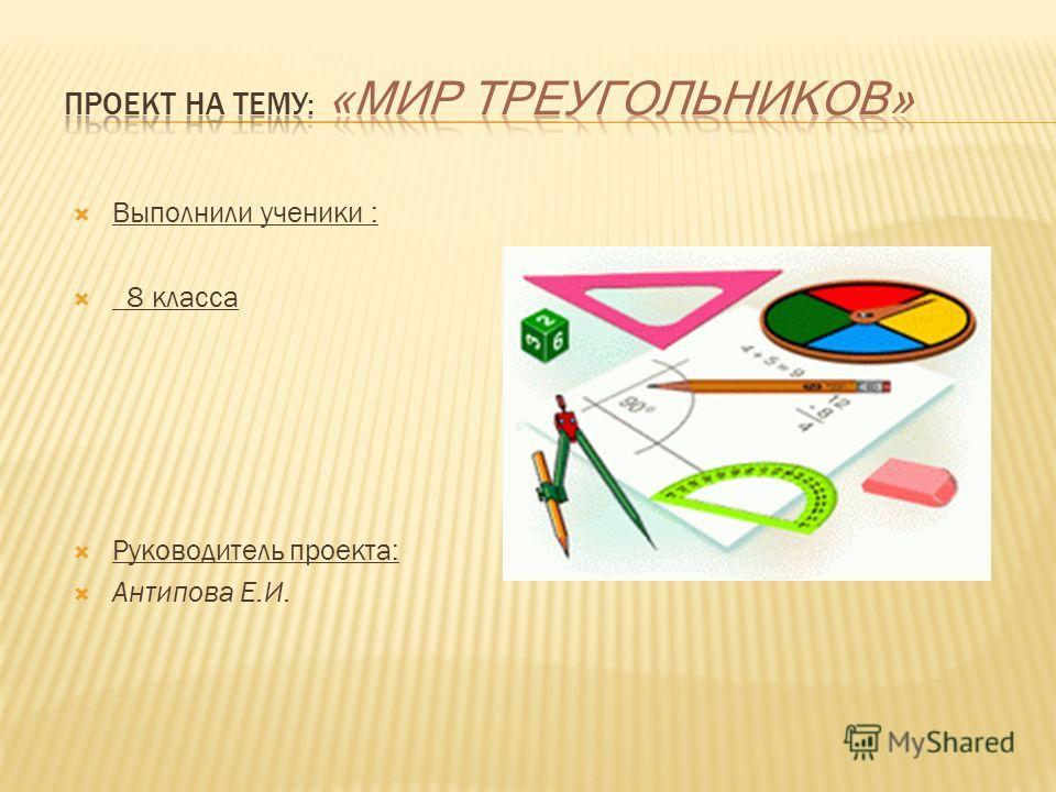 Выполнили ученики : 8 класса Руководитель проекта: Антипова Е.И.