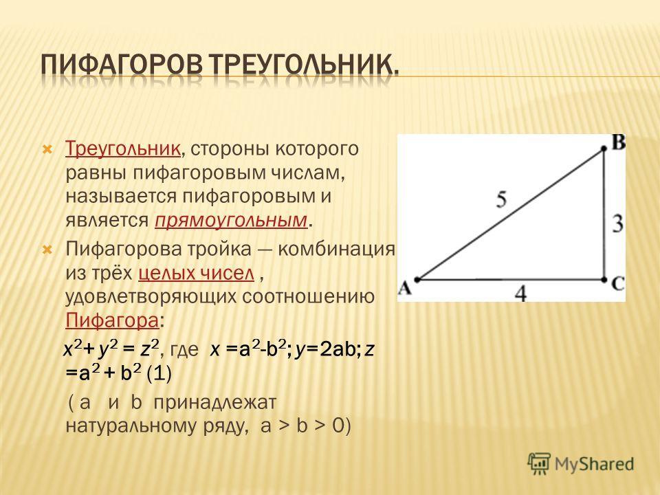 Треугольник, стороны которого равны пифагоровым числам, называется пифагоровым и является прямоугольным. Треугольникпрямоугольным Пифагорова тройка комбинация из трёх целых чисел, удовлетворяющих соотношению Пифагора:целых чисел Пифагора x 2 + y 2 =