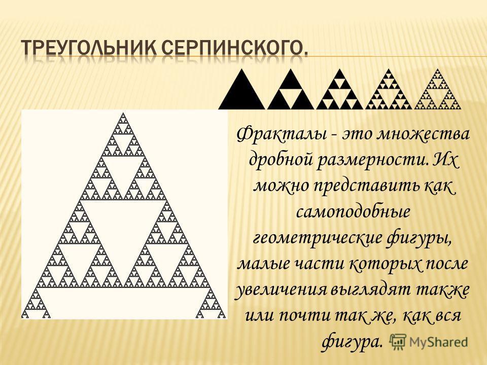 Фракталы - это множества дробной размерности. Их можно представить как самоподобные геометрические фигуры, малые части которых после увеличения выглядят также или почти так же, как вся фигура.
