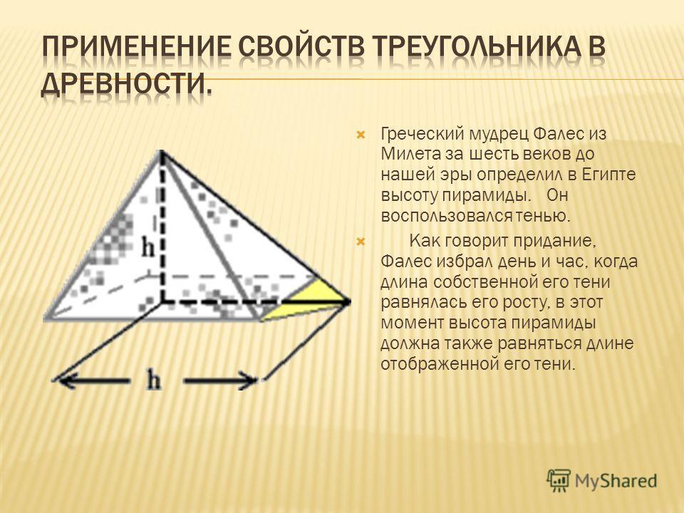 Греческий мудрец Фалес из Милета за шесть веков до нашей эры определил в Египте высоту пирамиды. Он воспользовался тенью. Как говорит придание, Фалес избрал день и час, когда длина собственной его тени равнялась его росту, в этот момент высота пирами