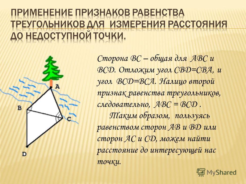 Cторона ВС – общая для АВС и ВСD. Отложим угол CBD=СВА, и угол ВСD=ВСА. Налицо второй признак равенства треугольников, следовательно, АВС = ВСD. Таким образом, пользуясь равенством сторон АВ и ВD или сторон АС и СD, можем найти расстояние до интересу