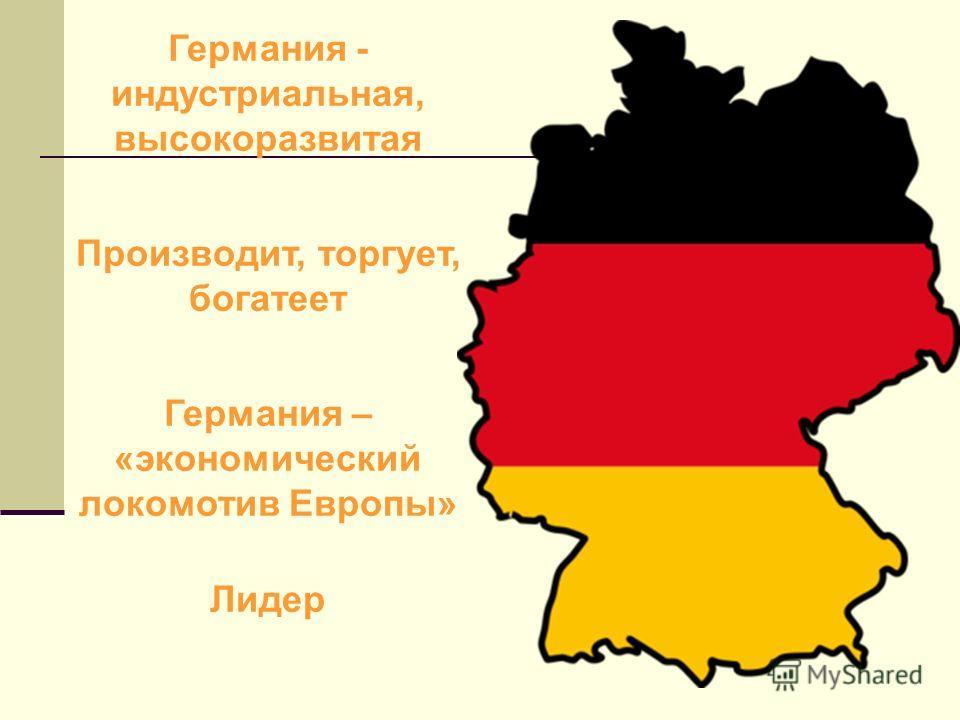 Германия - индустриальная, высокоразвитая Производит, торгует, богатеет Германия – «экономический локомотив Европы» Лидер