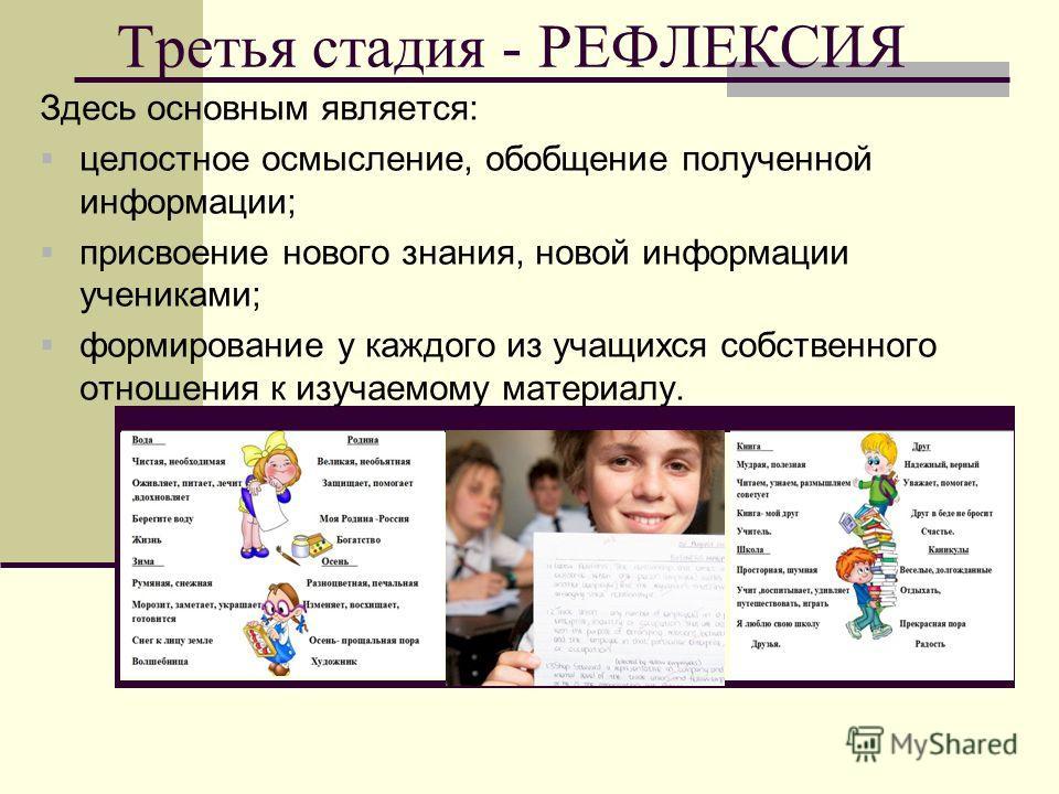 Третья стадия - РЕФЛЕКСИЯ Здесь основным является: целостное осмысление, обобщение полученной информации; присвоение нового знания, новой информации учениками; формирование у каждого из учащихся собственного отношения к изучаемому материалу.