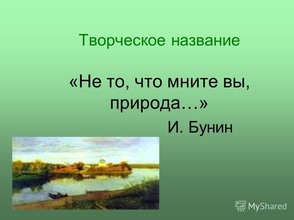 Творческое название «Не то, что мните вы, природа…» И. Бунин