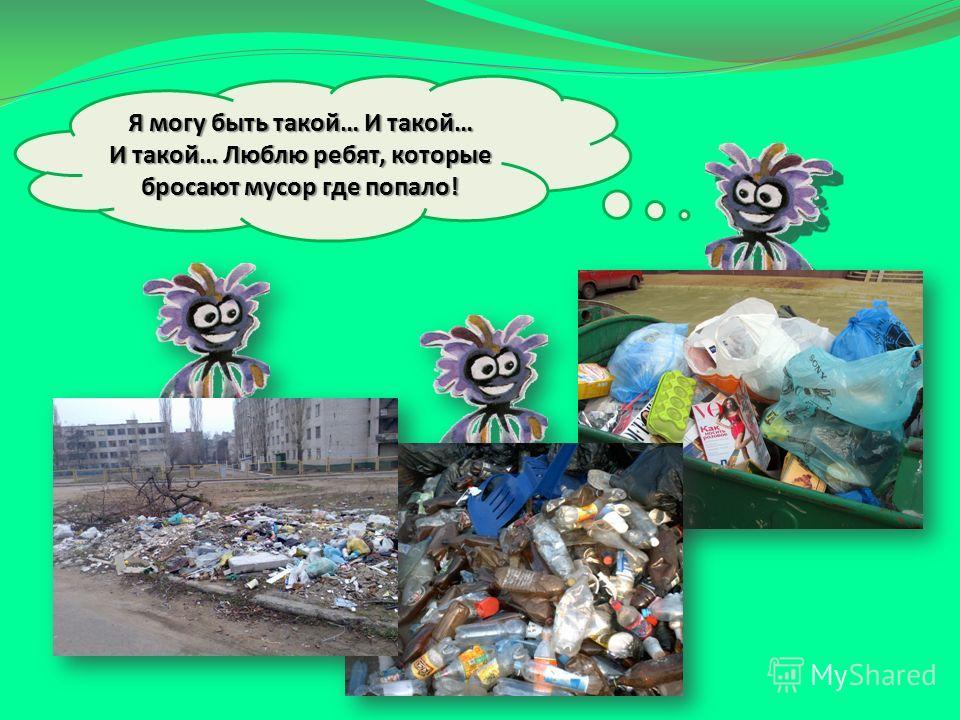 Я могу быть такой… И такой… И такой… Люблю ребят, которые бросают мусор где попало!