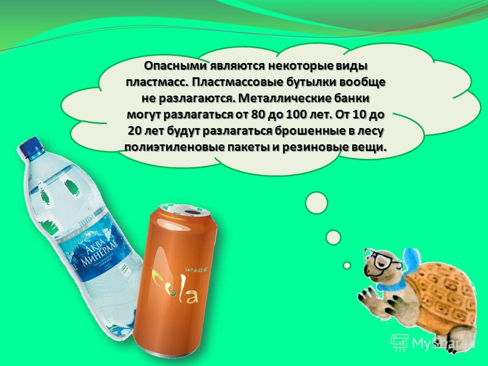 Опасными являются некоторые виды пластмасс. Пластмассовые бутылки вообще не разлагаются. Металлические банки могут разлагаться от 80 до 100 лет. От 10 до 20 лет будут разлагаться брошенные в лесу полиэтиленовые пакеты и резиновые вещи.