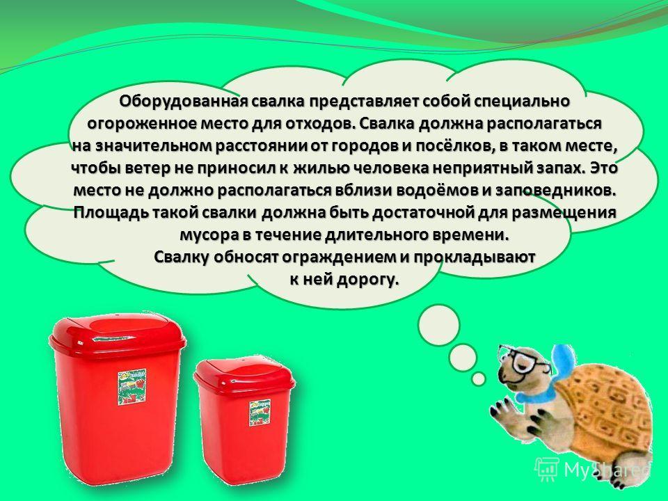 Оборудованная свалка представляет собой специально огороженное место для отходов. Свалка должна располагаться на значительном расстоянии от городов и посёлков, в таком месте, чтобы ветер не приносил к жилью человека неприятный запах. Это место не дол