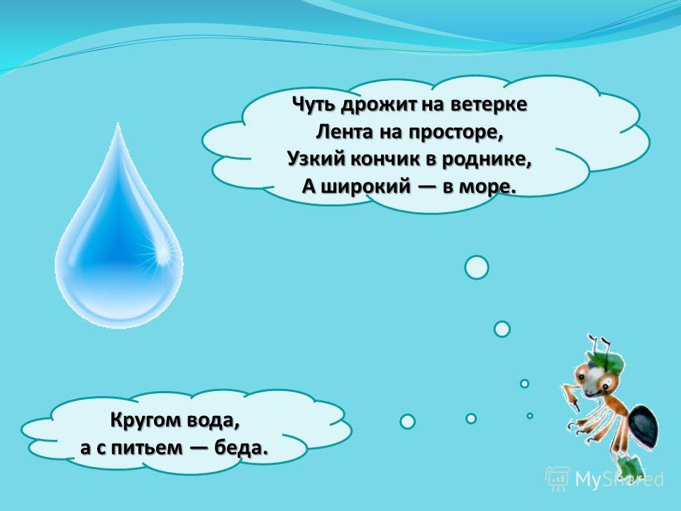 Чуть дрожит на ветерке Лента на просторе, Узкий кончик в роднике, А широкий в море. Кругом вода, а с питьем беда.