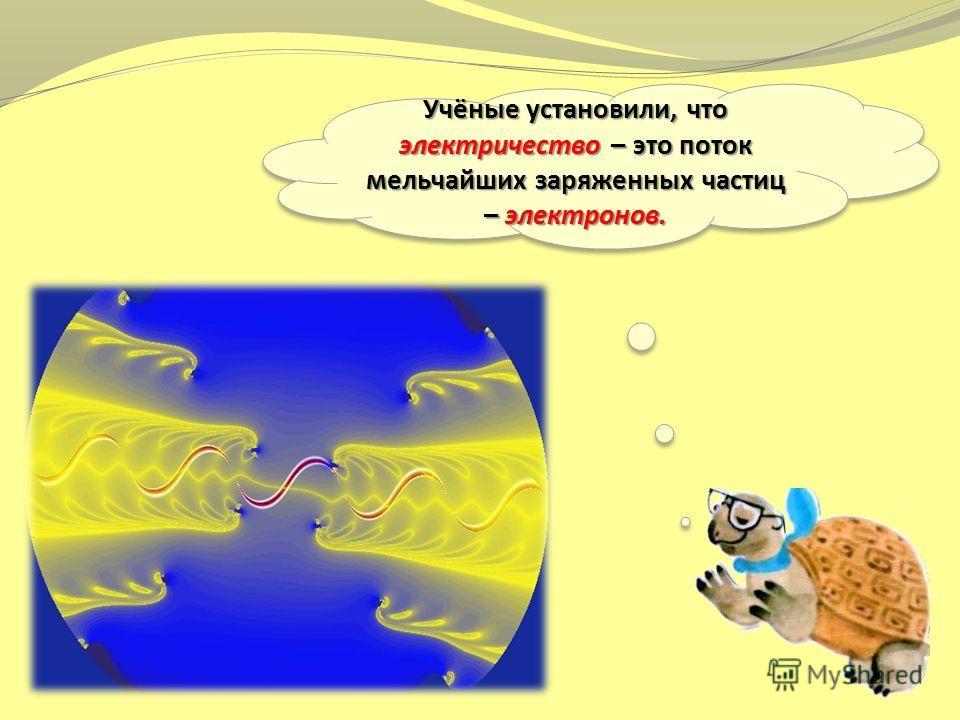 Учёные установили, что электричество – это поток мельчайших заряженных частиц – электронов.