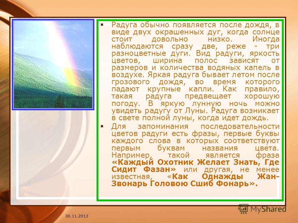 30.11.2013 Радуга обычно появляется после дождя, в виде двух окрашенных дуг, когда солнце стоит довольно низко. Иногда наблюдаются сразу две, реже - три разноцветные дуги. Вид радуги, яркость цветов, ширина полос зависят от размеров и количества водя