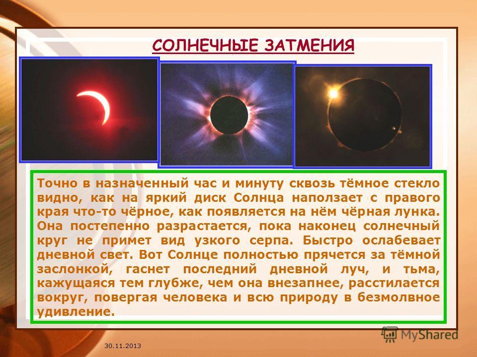30.11.2013 СОЛНЕЧНЫЕ ЗАТМЕНИЯ Точно в назначенный час и минуту сквозь тёмное стекло видно, как на яркий диск Солнца наползает с правого края что-то чёрное, как появляется на нём чёрная лунка. Она постепенно разрастается, пока наконец солнечный круг н