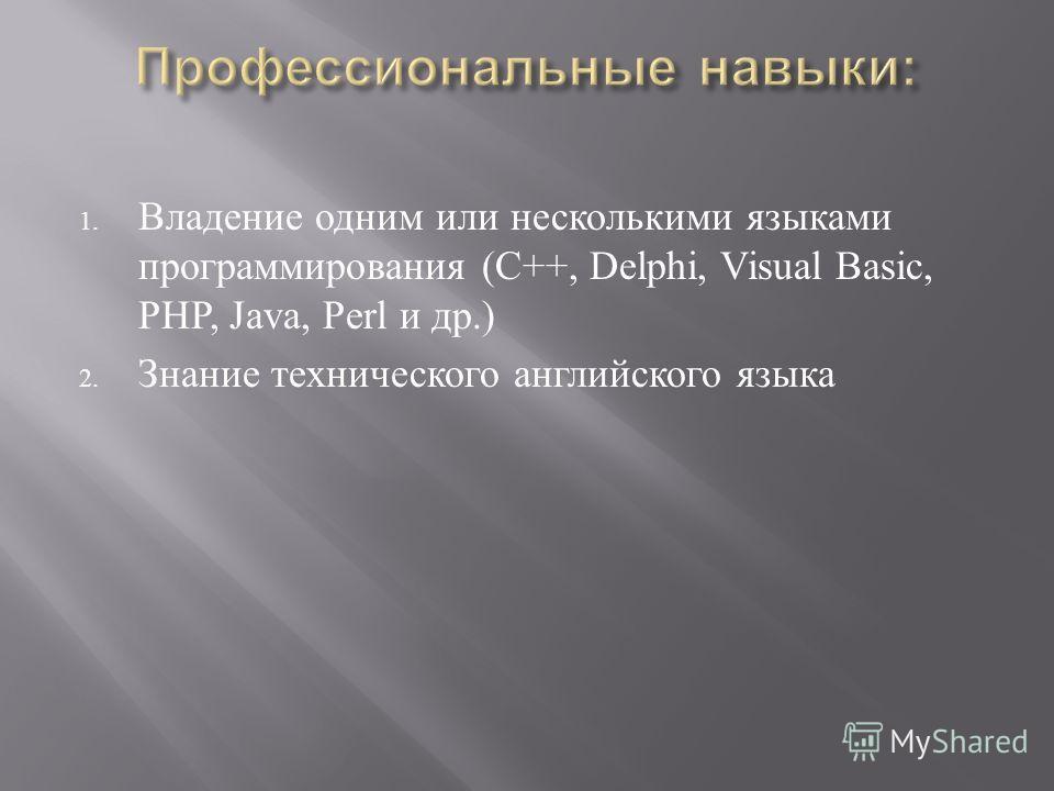 1. Владение одним или несколькими языками программирования (C++, Delphi, Visual Basic, PHP, Java, Perl и др.) 2. Знание технического английского языка