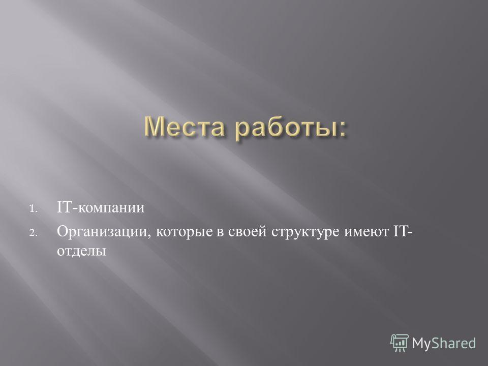 1. IT- компании 2. Организации, которые в своей структуре имеют IT- отделы