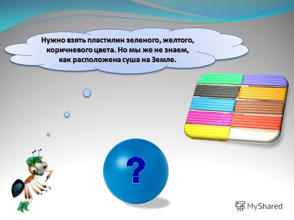 Нужно взять пластилин зеленого, желтого, коричневого цвета. Но мы же не знаем, как расположена суша на Земле.