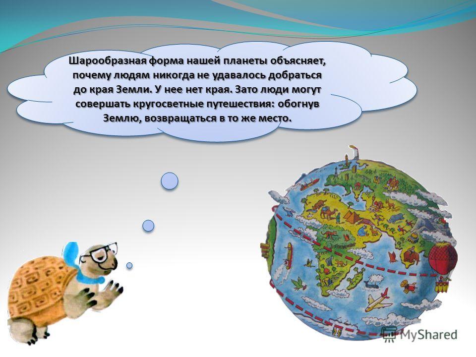 Шарообразная форма нашей планеты объясняет, почему людям никогда не удавалось добраться до края Земли. У нее нет края. Зато люди могут совершать кругосветные путешествия: обогнув Землю, возвращаться в то же место.