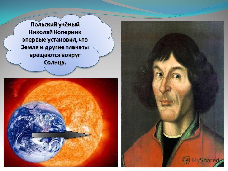Польский учёный Николай Коперник впервые установил, что Земля и другие планеты вращаются вокруг Солнца.