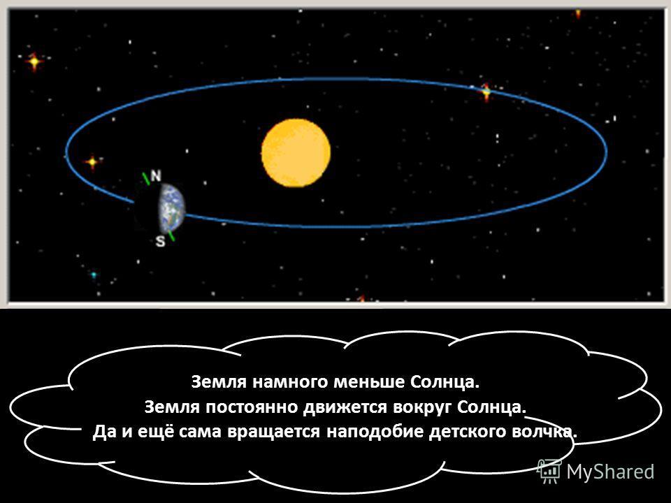 Земля намного меньше Солнца. Земля постоянно движется вокруг Солнца. Да и ещё сама вращается наподобие детского волчка.