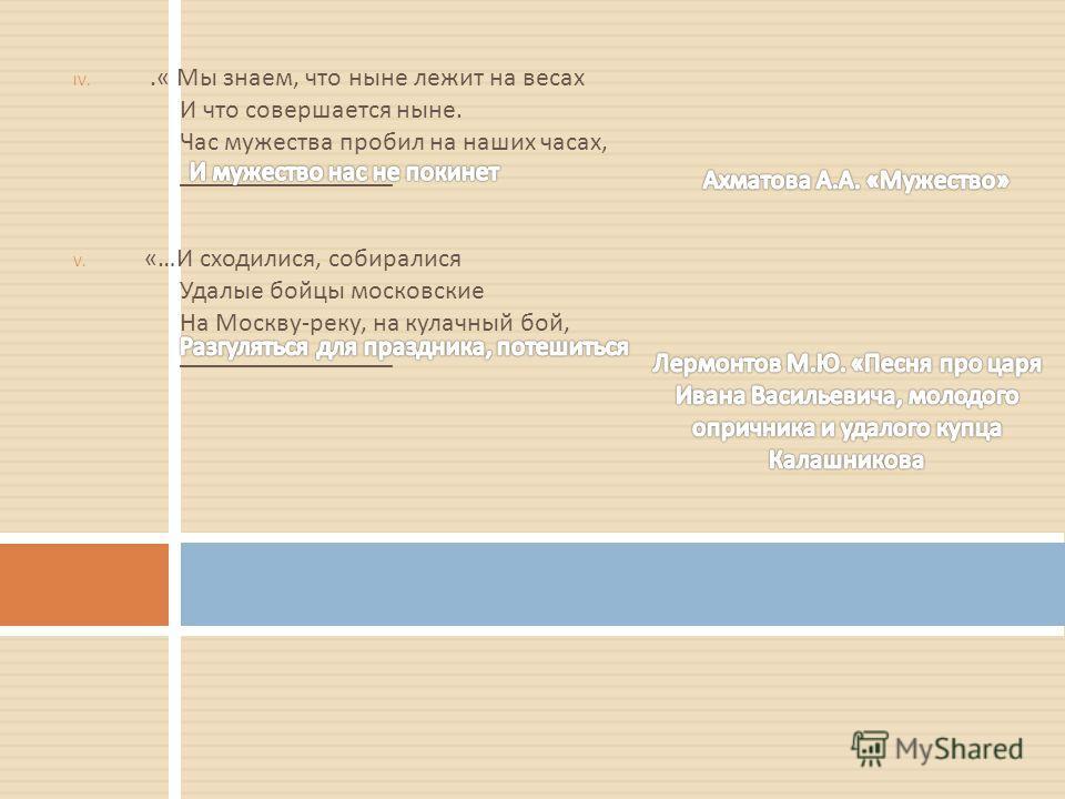 IV..« Мы знаем, что ныне лежит на весах И что совершается ныне. Час мужества пробил на наших часах, ________________ V. «… И сходилися, собиралися Удалые бойцы московские На Москву - реку, на кулачный бой, ________________