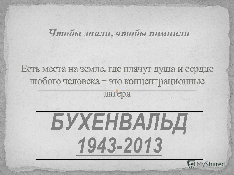 БУХЕНВАЛЬД 1943-2013 Чтобы знали, чтобы помнили