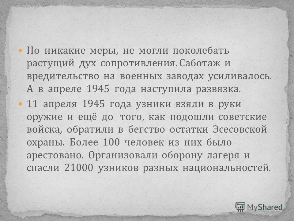 Но никакие меры, не могли поколебать растущий дух сопротивления. Саботаж и вредительство на военных заводах усиливалось. А в апреле 1945 года наступила развязка. 11 апреля 1945 года узники взяли в руки оружие и ещё до того, как подошли советские войс
