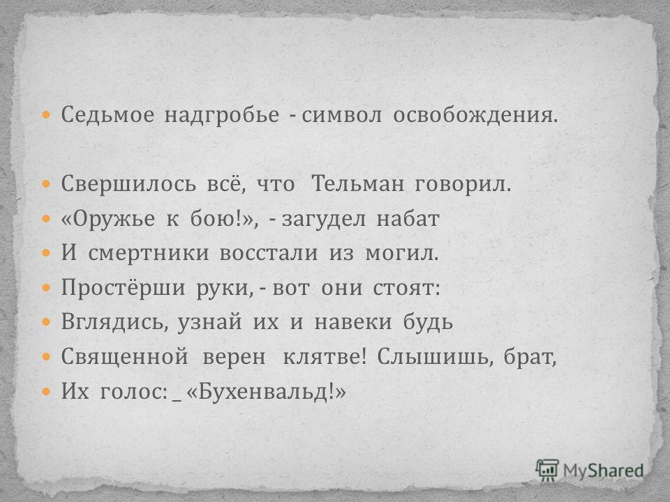 Седьмое надгробье - символ освобождения. Свершилось всё, что Тельман говорил. «Оружье к бою!», - загудел набат И смертники восстали из могил. Простёрши руки, - вот они стоят: Вглядись, узнай их и навеки будь Священной верен клятве! Слышишь, брат, Их