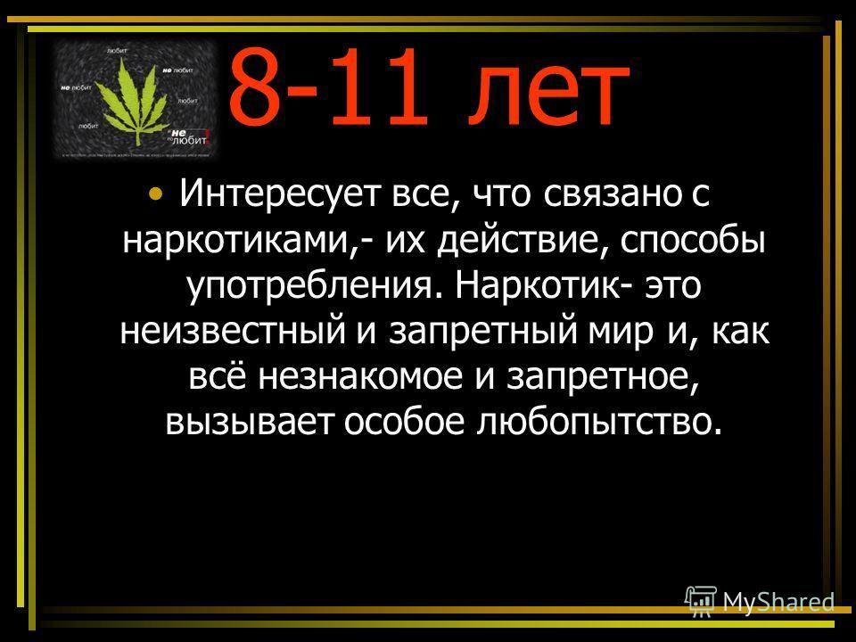 8-11 лет Интересует все, что связано с наркотиками,- их действие, способы употребления. Наркотик- это неизвестный и запретный мир и, как всё незнакомое и запретное, вызывает особое любопытство.