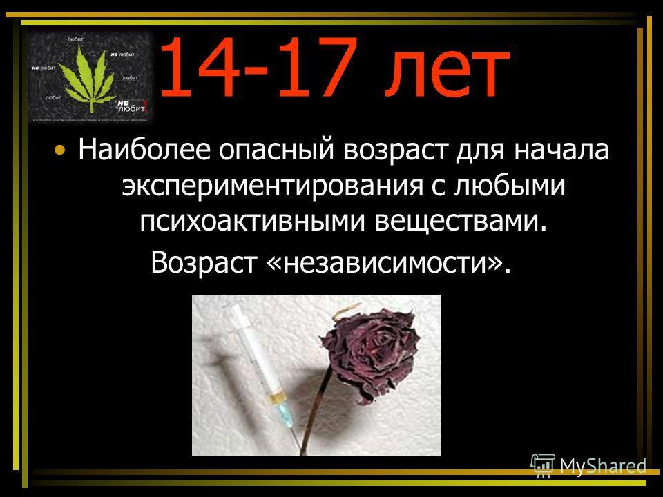14-17 лет Наиболее опасный возраст для начала экспериментирования с любыми психоактивными веществами. Возраст «независимости».