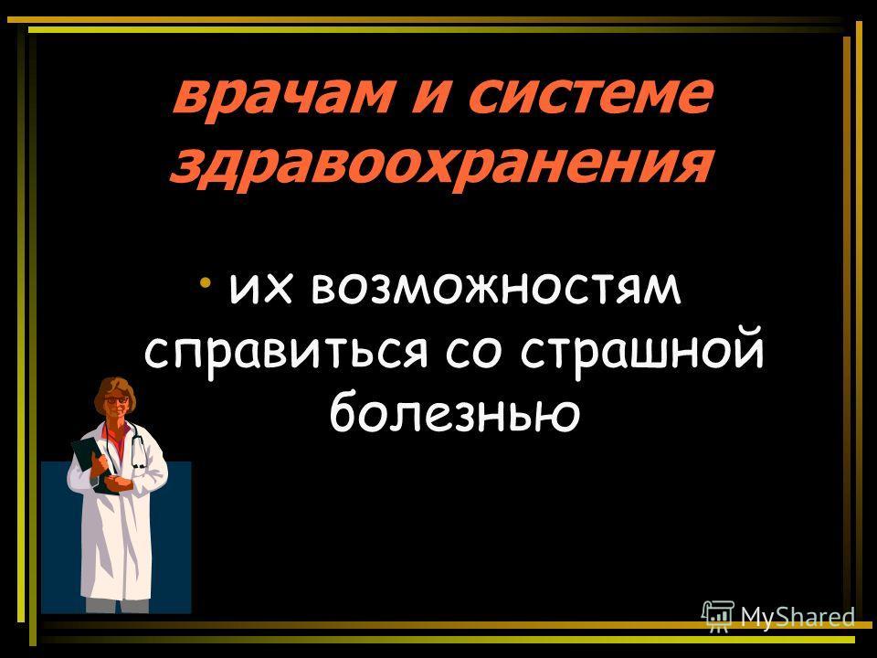 врачам и системе здравоохранения их возможностям справиться со страшной болезнью
