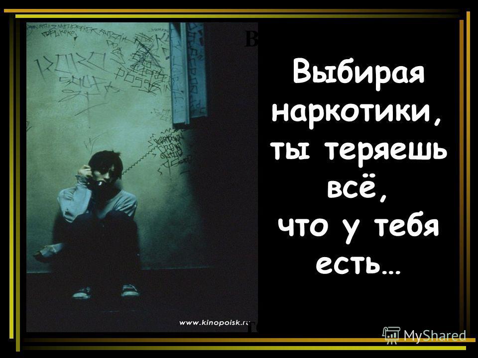 Выбирая а Выбирая наркотики, ты теряешь всё, что у тебя есть… теряешь всё,