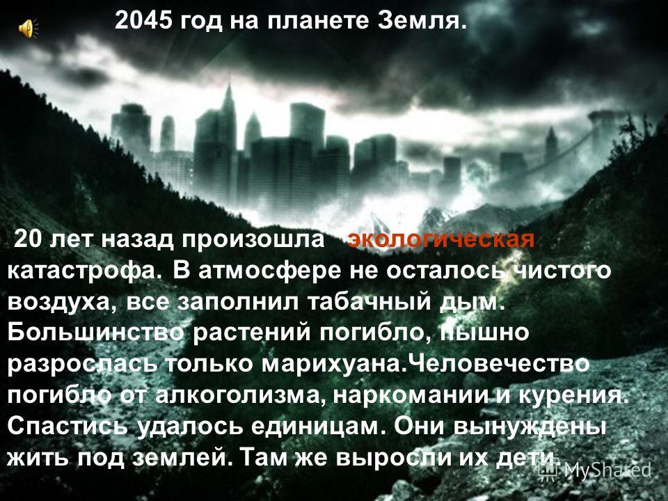 2045 год на планете Земля. 20 лет назад произошла экологическая катастрофа. В атмосфере не осталось чистого воздуха, все заполнил табачный дым. Большинство растений погибло, пышно разрослась только марихуана.Человечество погибло от алкоголизма, нарко